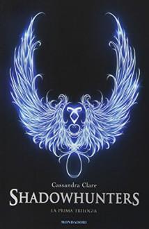 La prima trilogia. Shadowhunters - Cassandra Clare