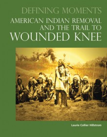 Defining Moments: American Indian Removal and the Trail to Wounded Knee - Laurie Collier Hillstrom, Laurie Collier Hillstrom