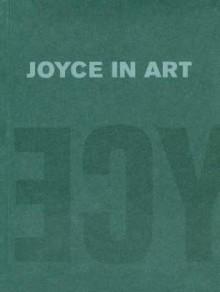 Joyce in Art: Visual Art Inspired by James Joyce - Christa-Maria Lerm-Hayes, James Elkins, Fritz Senn, Royal Hibernian Academy of Arts, Christa-Maria Lerm-Hayes