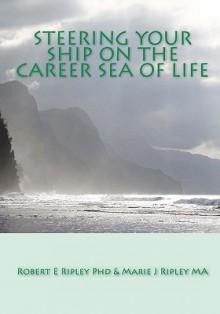 Steering Your Ship on the Career Sea of Life - Robert E. Ripley, Marie J. Ripley