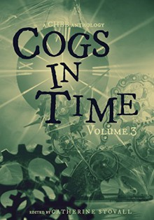 Cogs in Time Volume Three (The Steamworks Series Book 3) - Catherine Stovall,Lexi Ostrow,Nicole L. Daffurn,Andrea L. Staum,Beth W. Patterson,Samantha Allard,Timothy Black,Michelle Cornwell Jordan,Wayne Carey,Steve Cook