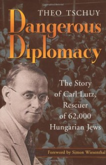 Dangerous Diplomacy: The Story of Carl Lutz, Rescuer of 62,000 Hungarian Jews - Theo Tschuy, Simon Wiesenthal