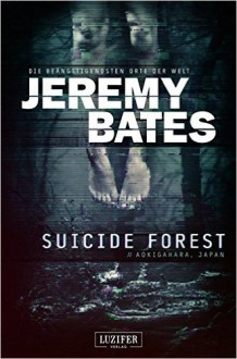 Suicide Forest: Horrorthriller (Die beängstigendsten Orte der Welt) - Jeremy Bates,Andreas Schiffmann
