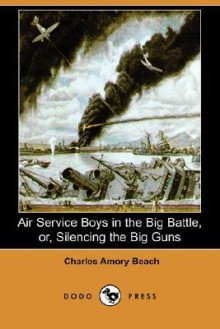 Air Service Boys in the Big Battle, Or, Silencing the Big Guns (Dodo Press) - Charles Amory Beach