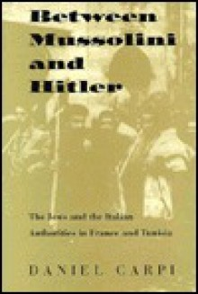 Between Mussolini and Hitler: The Jews and the Italian Authorities in France and Tunisia - Daniel Carpi