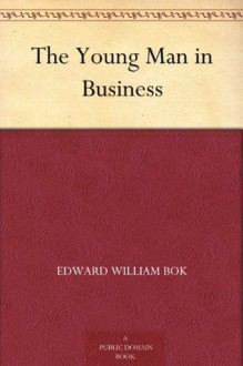 The Young Man in Business - Edward William BOK