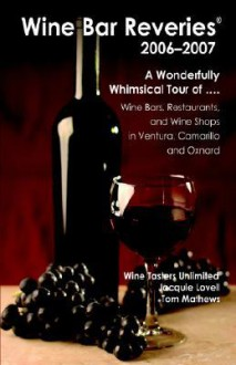 Wine Bar Reveries - 2006: Wine Bars, Restaurants and Wine Shops in Ventura, Camarillo and Oxnard - Jacquie Lovell, Tom Mathews