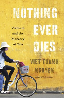 Nothing Ever Dies: Vietnam and the Memory of War - Viet Thanh Nguyen