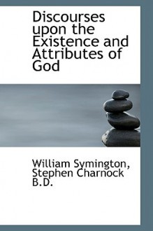 Discourses Upon the Existence and Attributes of God - William Symington, Stephen Charnock