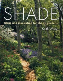 Shade: Ideas and Inspiration for Shady Gardens - Keith Wiley