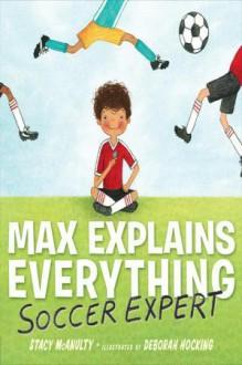 Max Explains Everything: Soccer Expert - Stacy McAnulty, Deborah Hocking