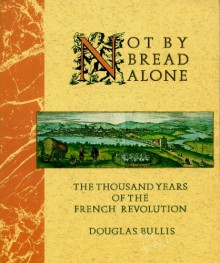 Not By Bread Alone: The Thousand Years Of The French Revolution - Douglas Bullis