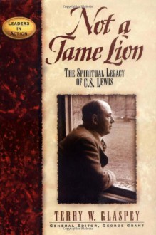 Not a Tame Lion: The Spiritual Legacy of C.S. Lewis - Terry W. Glaspey, George Grant, George E Grant