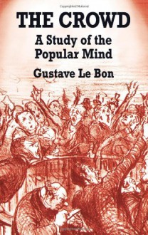 The Crowd: A Study of the Popular Mind - Gustave Le Bon