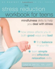 The Stress Reduction Workbook for Teens: Mindfulness Skills to Help You Deal with Stress - Gina M. Biegel