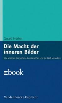 Die Macht der inneren Bilder: Wie Visionen das Gehirn, den Menschen und die Welt verändern (German Edition) - Gerald Hüther