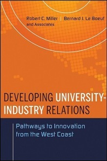 Developing University-Industry Relations: Pathways to Innovation from the West Coast - Robert C. Miller, Bernard J. Le Boeuf