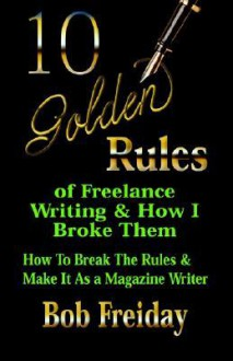 10 Golden Rules of Freelance Writing and How I Broke Them (How to Break the Rules and Make It as a Magazine Writer) - Bob Freiday