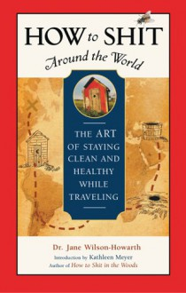 How to Shit Around the World: The Art of Staying Clean and Healthy While Traveling - Jane Wilson-Howarth, Kathleen Meyer