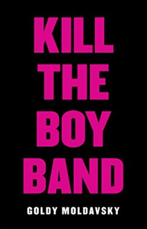 Kill the Boy Band - Goldy Moldavsky