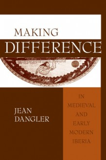 Making Difference in Medieval and Early Modern Iberia - Jean Dangler