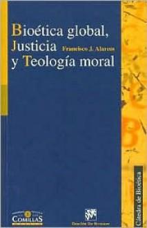 Bioetica Global, Justicia Y Teologia Moral (Publicaciones De La Catedra De Bioetica) (Spanish Edition) - Francisco J. Alarcos