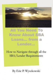 All You Need to Know about Sba Loans... from a Lender.. - Eric P. Wyszkowski