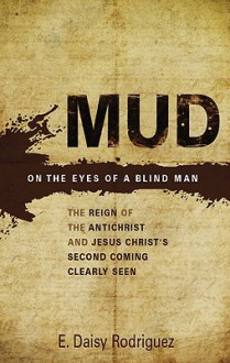 Mud on the Eyes of a Blind Man: The Reign of the Antichrist and Jesus Christ's Second Coming Clearly Seen - E. Daisy Rodriguez