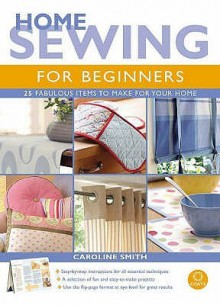 Home Sewing for Beginners: 25 Fabulous Items to Make for Your Home - Caroline Smith