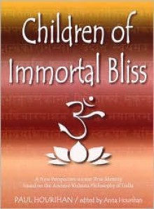 Children of Immortal Bliss: A New Perspective on Our True Identity Based on the Ancient Vedanta Philosophy of India - Paul Hourihan, Anna Hourihan