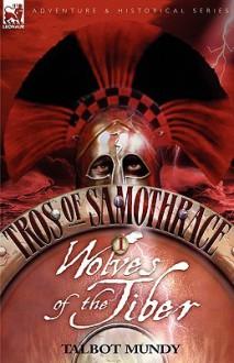 Tros of Samothrace 1: Wolves of the Tiber - Talbot Mundy