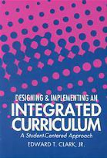 Designing and Implementing an Integrated Curriculum: A Student-Centered Approach - Edward T. Clark, Education Press Holistic
