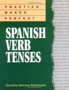 Practice Makes Perfect: Spanish Verb Tenses - Dorothy Richmond