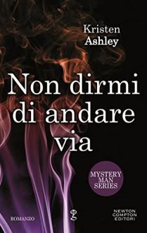 Non dirmi di andare via (Mystery Man Series Vol. 4) - Kristen Ashley