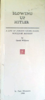 Blowing Up Hitler: A Life of Johann Georg Elser, Would-Be Assassin - Gerald Williams