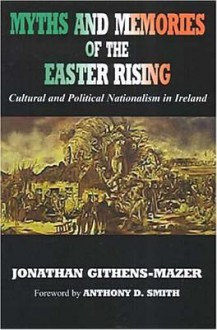 Myths and Memories of the Easter Rising: Cultural and Political Nationalism in Ireland - Jonathan Githens-Mazer