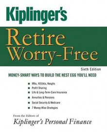 Kiplinger's Retire Worry-Free: Money-Smart Ways to Build the Nest Egg You'll Need - Editors of Kiplinger's Personal Finance, Editors of Kiplinger's Personal Finance