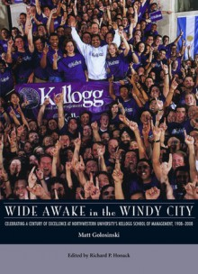 Wide Awake in the Windy City: Celebrating a Century of Excellence at Northwestern University's Kellogg School of Management - Matt Golosinski, Richard P. Honack