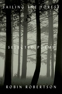 Sailing the Forest: Selected Poems - Robin Robertson