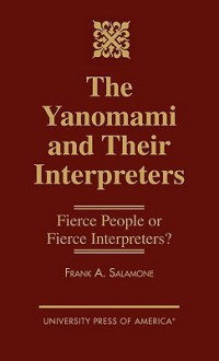 The Yanomami and Their Interpreters: Fierce People or Fierce Interpreters? - Frank A. Salamone