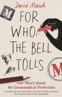 For Who the Bell Tolls: One Man's Quest for Grammatical Perfection - David Marsh