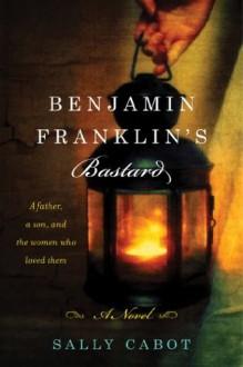 Benjamin Franklin's Bastard: A Novel - Sally Cabot