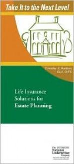 Life Insurance Solutions for Estate Planning (Take It to the Next Level) (Take It to the Next Level) - Timothy E. Radden