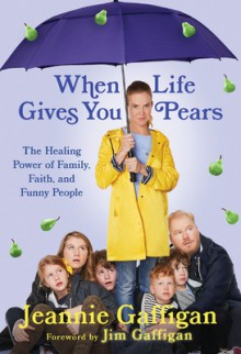 When Life Gives You Pears: The Healing Power of Family, Faith, and Funny People - Gaffigan, Jeannie