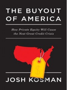 The Buyout of America: How Private Equity Will Cause the Next Great Credit Crisis - Joshua Kosman