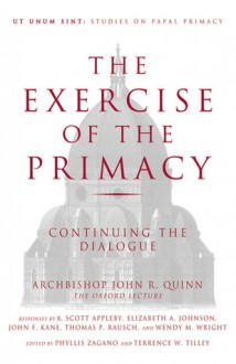 The Exercise of the Primacy: Continuing the Dialogue - Archbishop John R. Quinn, Archbishop John R. Quinn, Terrence W. Tilley