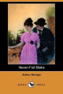 Never-Fail Blake (Dodo Press) - Arthur Stringer