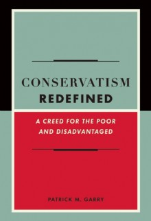 Conservatism Redefined: A Creed for the Poor and Disadvantaged - Patrick Garry