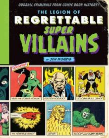 The Legion of Regrettable Supervillains: Oddball Criminals from Comic Book History - Jon Morris