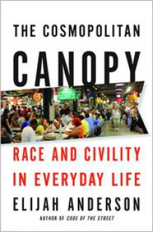 The Cosmopolitan Canopy: Race and Civility in Everyday Life - Elijah Anderson
